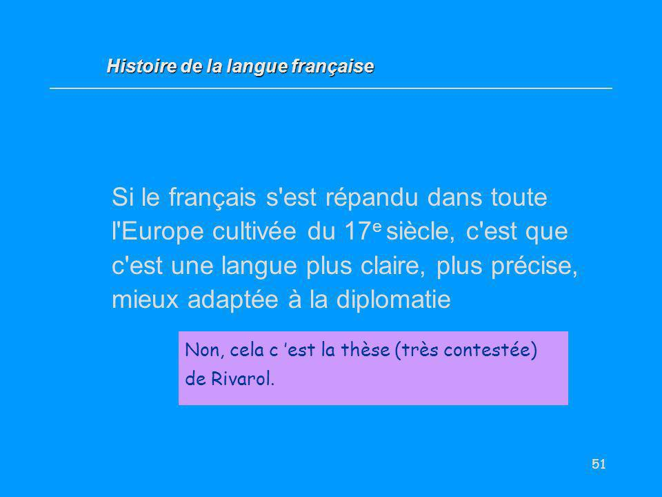 51 Si le français s'est répandu dans toute l'Europe cultivée du 17 e siècle, c'est que c'est une langue plus claire, plus précise, mieux adaptée à la