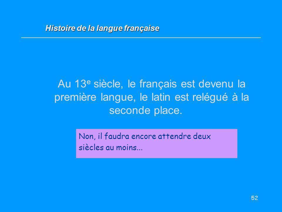 52 Au 13 e siècle, le français est devenu la première langue, le latin est relégué à la seconde place. Vrai / Faux ? Non, il faudra encore attendre de