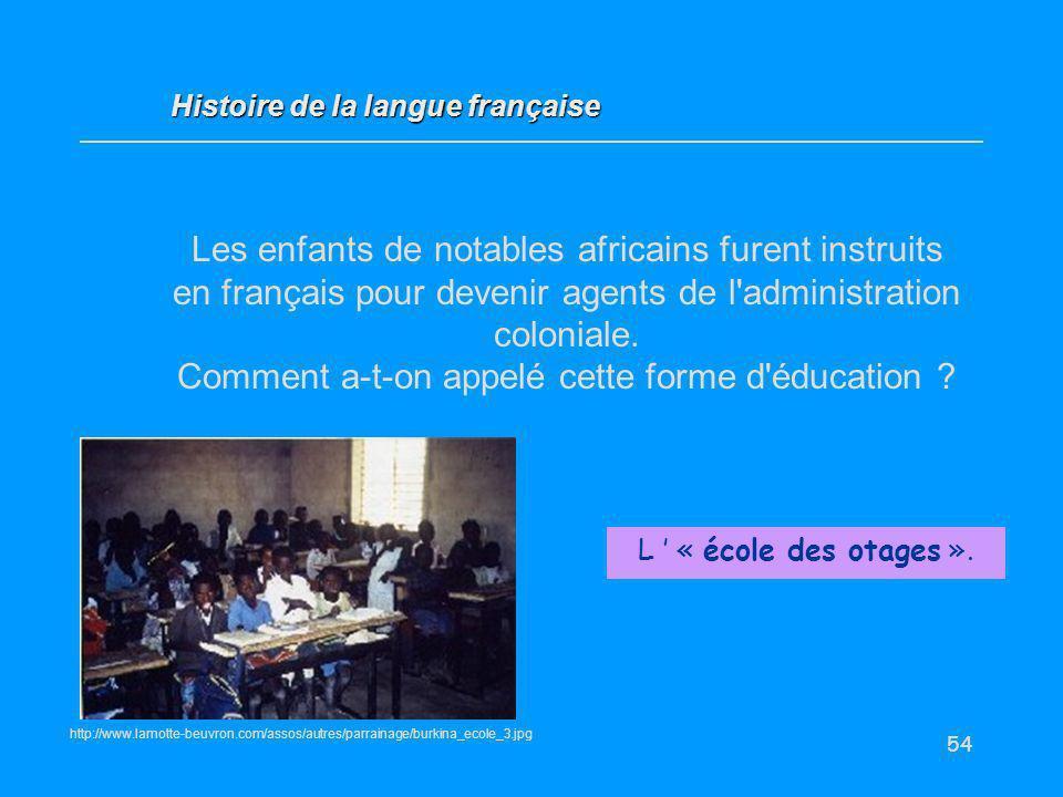54 Les enfants de notables africains furent instruits en français pour devenir agents de l'administration coloniale. Comment a-t-on appelé cette forme