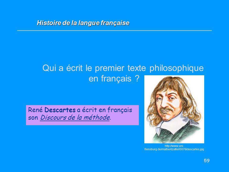 59 Qui a écrit le premier texte philosophique en français ? René Descartes a écrit en français son Discours de la méthode. Histoire de la langue franç