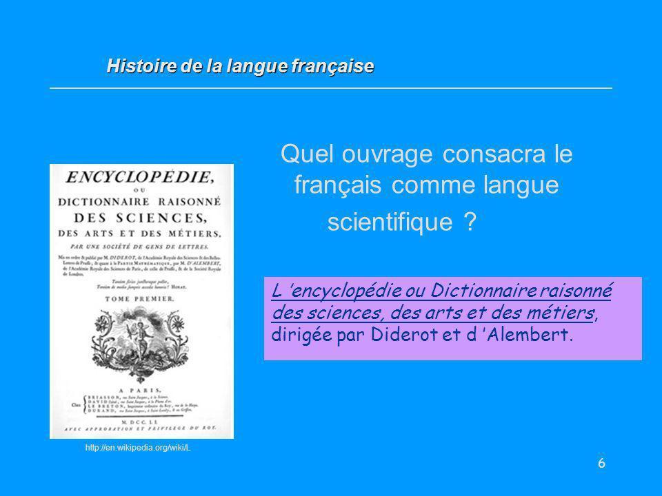 6 http://en.wikipedia.org/wiki/L Quel ouvrage consacra le français comme langue scientifique ? L encyclopédie ou Dictionnaire raisonné des sciences, d