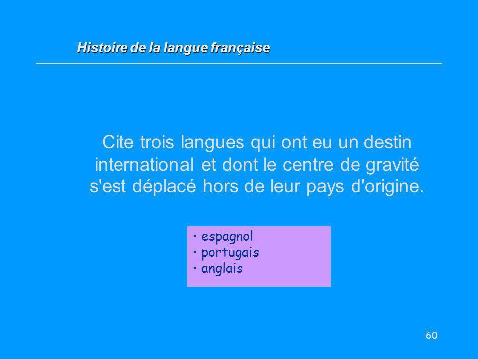 60 Cite trois langues qui ont eu un destin international et dont le centre de gravité s'est déplacé hors de leur pays d'origine. espagnol portugais an