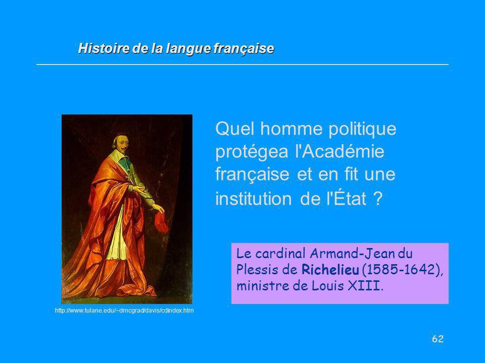 62 Quel homme politique protégea l'Académie française et en fit une institution de l'État ? Le cardinal Armand-Jean du Plessis de Richelieu (1585-1642