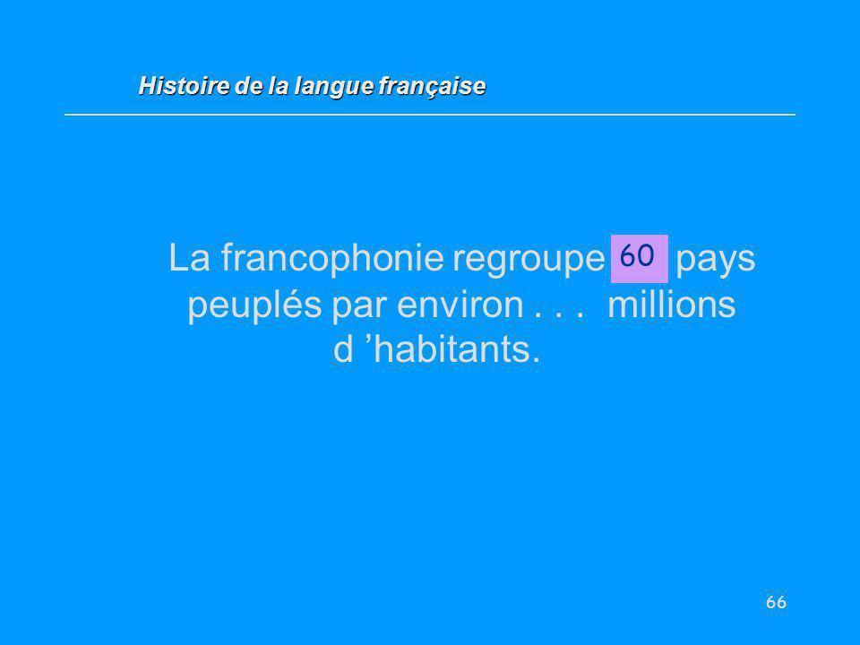 66 La francophonie regroupe … pays peuplés par environ... millions d habitants. 60 Histoire de la langue française