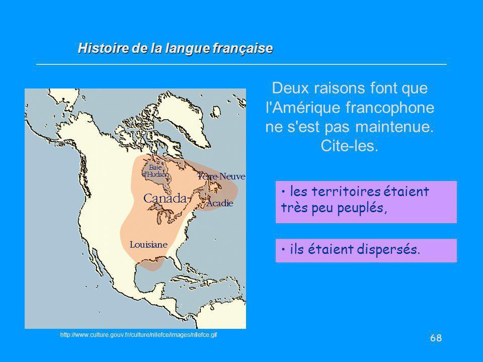 68 Deux raisons font que l'Amérique francophone ne s'est pas maintenue. Cite-les. les territoires étaient très peu peuplés, Histoire de la langue fran