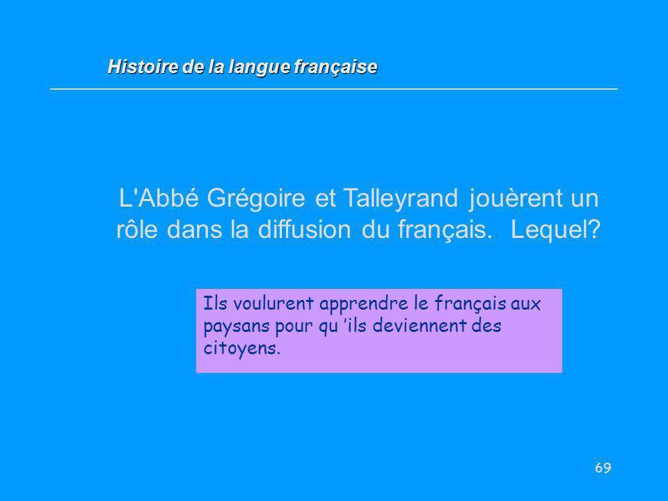 69 L'Abbé Grégoire et Talleyrand jouèrent un rôle dans la diffusion du français. Lequel? Ils voulurent apprendre le français aux paysans pour qu ils d