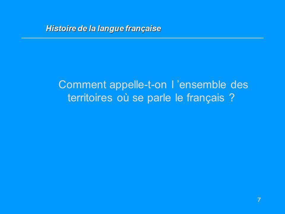 7 Comment appelle-t-on l ensemble des territoires où se parle le français ? Histoire de la langue française