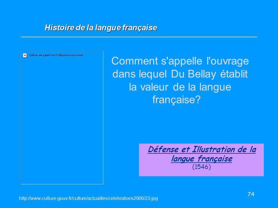 74 Comment s'appelle l'ouvrage dans lequel Du Bellay établit la valeur de la langue française? Défense et Illustration de la langue française (1546) H