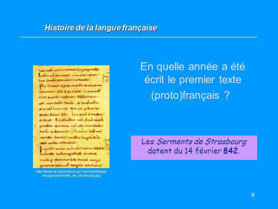 9 En quelle année a été écrit le premier texte (proto)français ? Les Serments de Strasbourg datent du 14 février 842. Histoire de la langue française