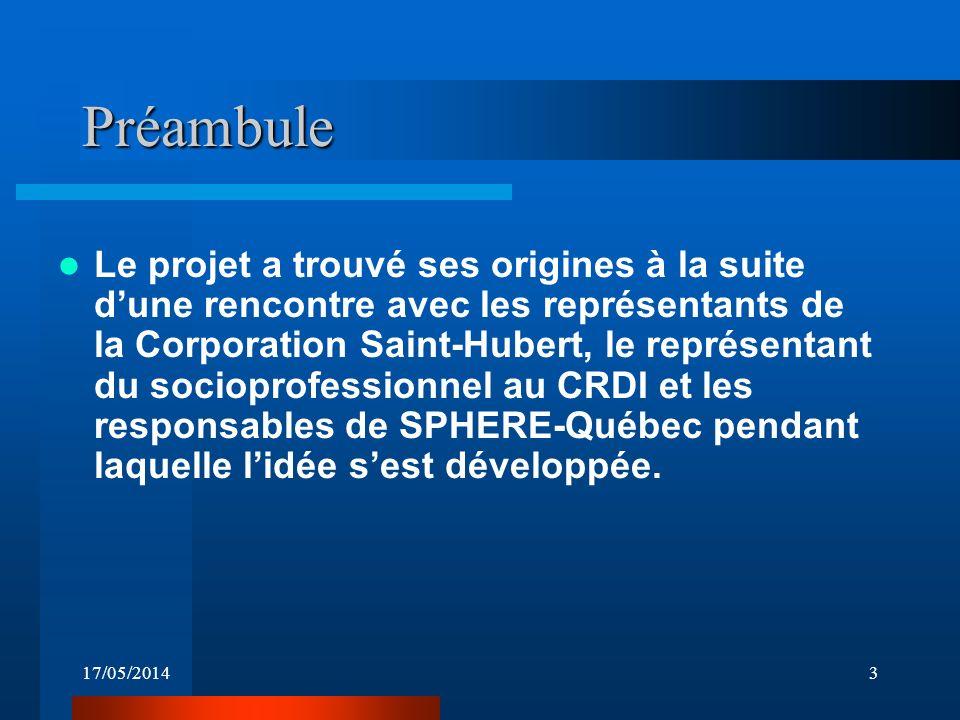 17/05/20143 Préambule Le projet a trouvé ses origines à la suite dune rencontre avec les représentants de la Corporation Saint-Hubert, le représentant du socioprofessionnel au CRDI et les responsables de SPHERE-Québec pendant laquelle lidée sest développée.