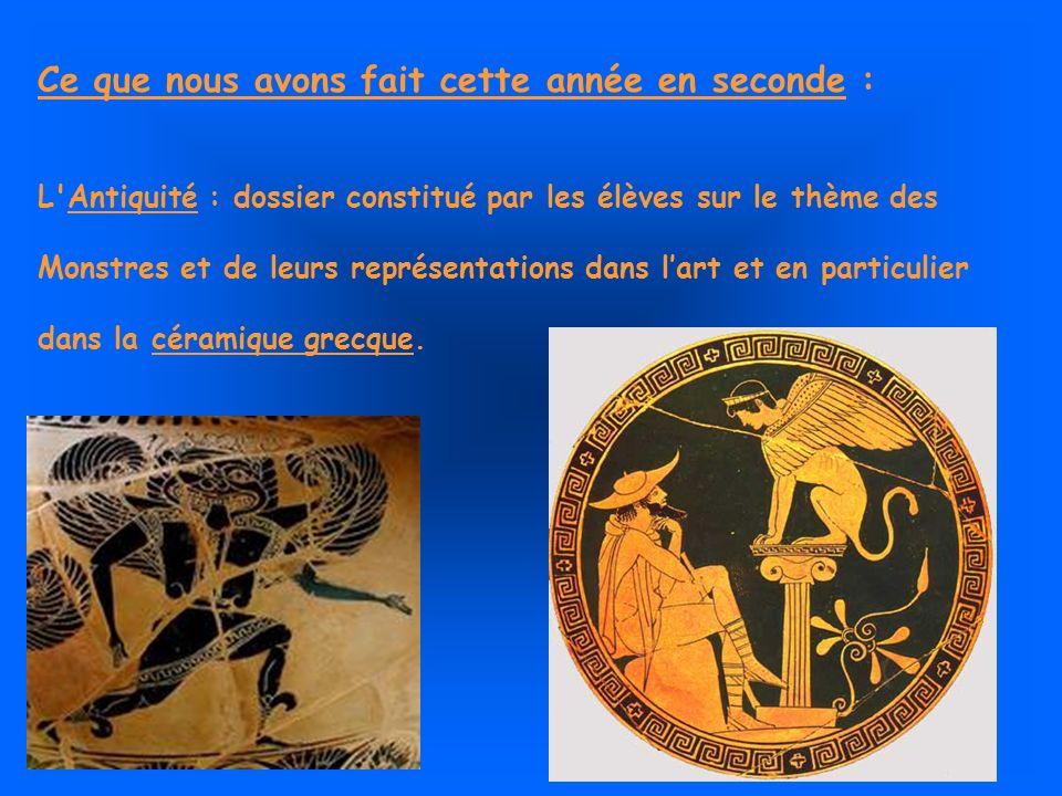 Ce que nous avons fait cette année en seconde : L Antiquité : dossier constitué par les élèves sur le thème des Monstres et de leurs représentations dans lart et en particulier dans la céramique grecque.
