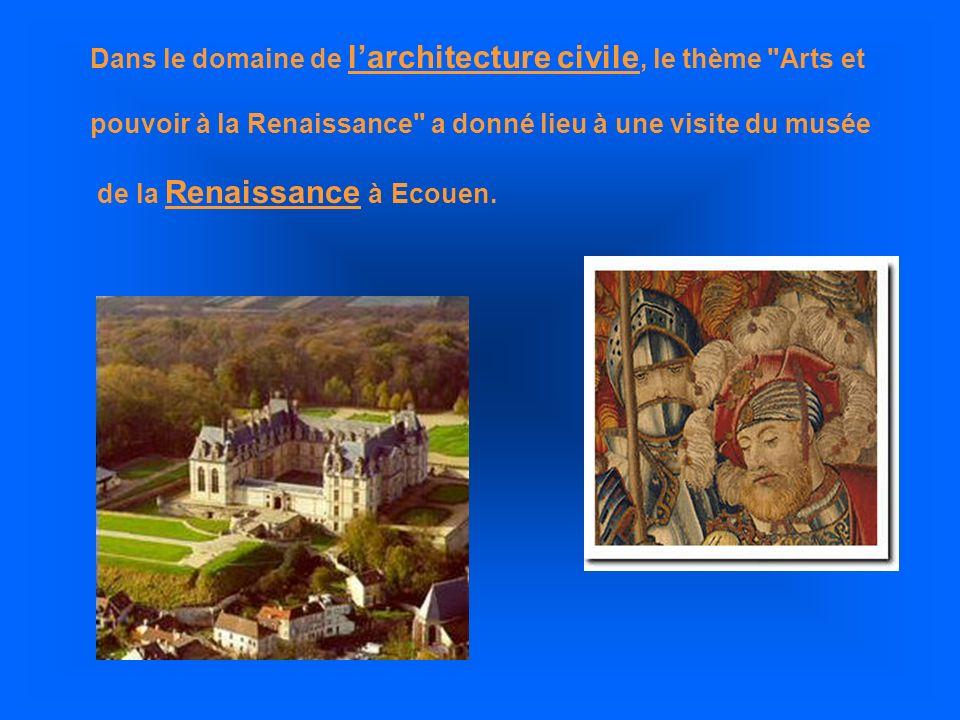 Dans le domaine de larchitecture civile, le thème Arts et pouvoir à la Renaissance a donné lieu à une visite du musée de la Renaissance à Ecouen.