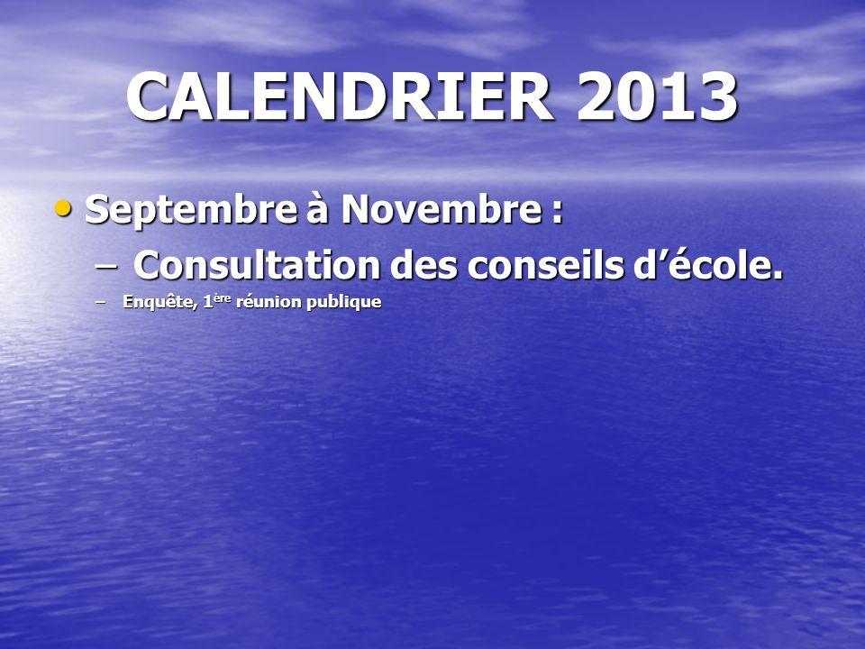 CALENDRIER 2013 Septembre à Novembre : Septembre à Novembre : – Consultation des conseils décole. –Enquête, 1 ère réunion publique