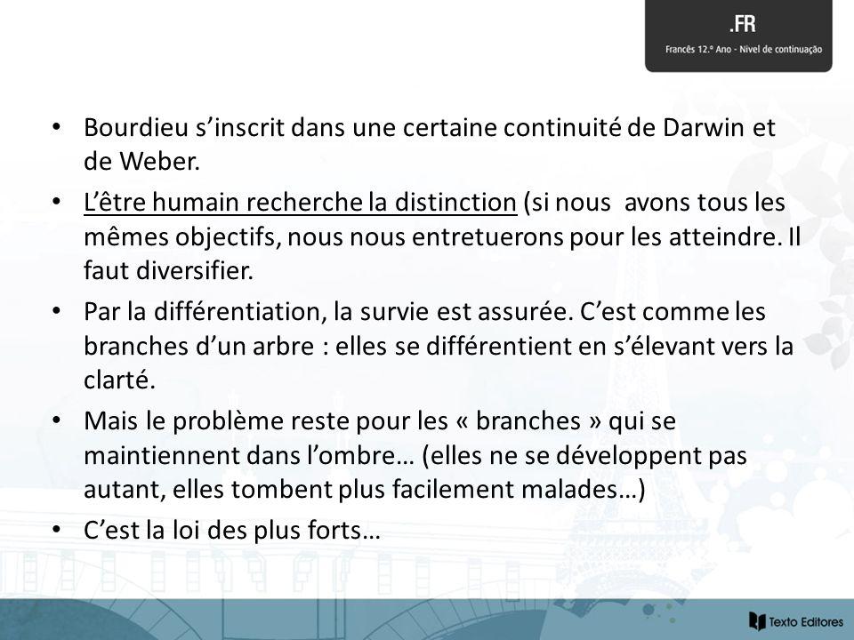 Bourdieu sinscrit dans une certaine continuité de Darwin et de Weber. Lêtre humain recherche la distinction (si nous avons tous les mêmes objectifs, n