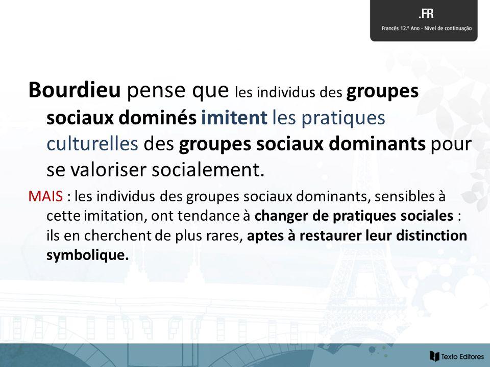 Bourdieu pense que les individus des groupes sociaux dominés imitent les pratiques culturelles des groupes sociaux dominants pour se valoriser sociale