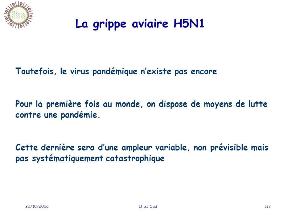 20/10/2006IFSI Sud117 La grippe aviaire H5N1 Toutefois, le virus pandémique nexiste pas encore Pour la première fois au monde, on dispose de moyens de lutte contre une pandémie.