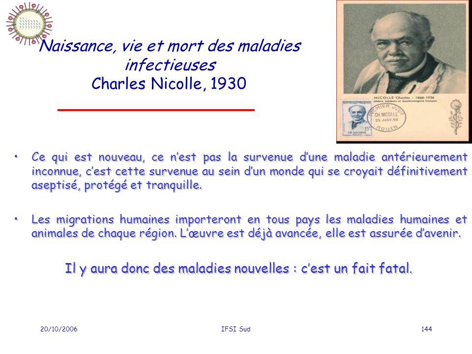 20/10/2006IFSI Sud144 Naissance, vie et mort des maladies infectieuses Charles Nicolle, 1930 Ce qui est nouveau, ce nest pas la survenue dune maladie