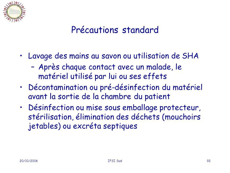 20/10/2006IFSI Sud92 Précautions standard Lavage des mains au savon ou utilisation de SHA –Après chaque contact avec un malade, le matériel utilisé pa