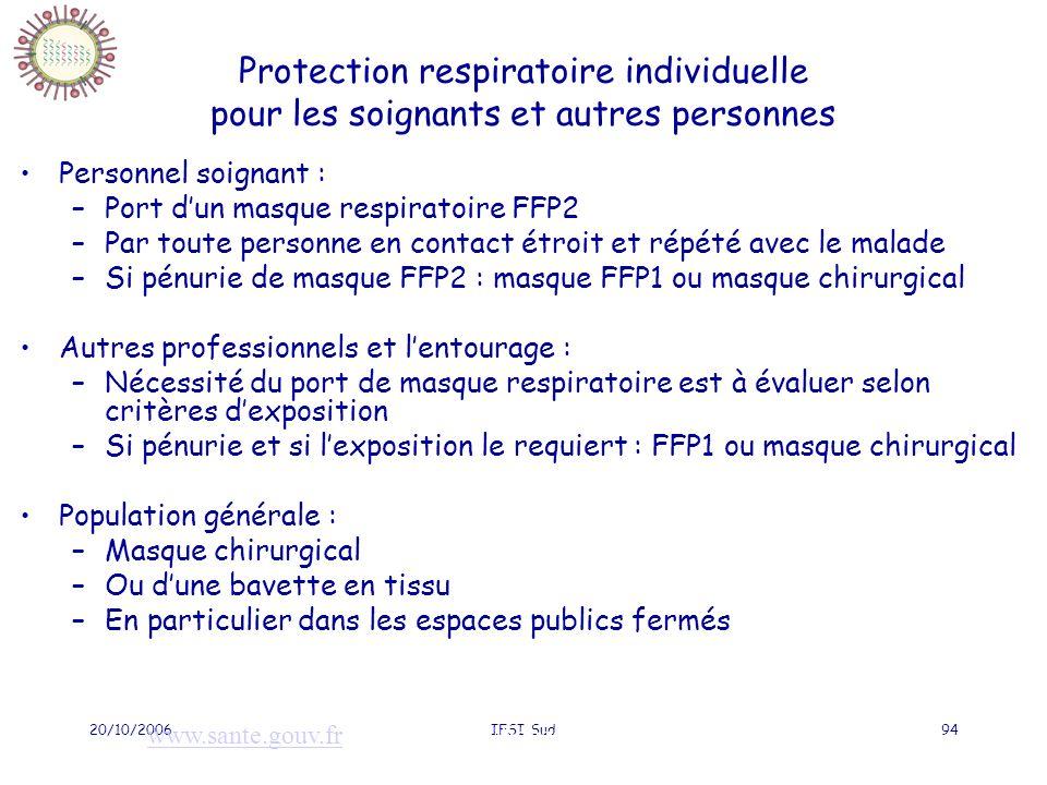 20/10/2006IFSI Sud94 Protection respiratoire individuelle pour les soignants et autres personnes Personnel soignant : –Port dun masque respiratoire FFP2 –Par toute personne en contact étroit et répété avec le malade –Si pénurie de masque FFP2 : masque FFP1 ou masque chirurgical Autres professionnels et lentourage : –Nécessité du port de masque respiratoire est à évaluer selon critères dexposition –Si pénurie et si lexposition le requiert : FFP1 ou masque chirurgical Population générale : –Masque chirurgical –Ou dune bavette en tissu –En particulier dans les espaces publics fermés www.sante.gouv.frwww.sante.gouv.fr : Plan grippe/fiches techniques/Mesures barrières