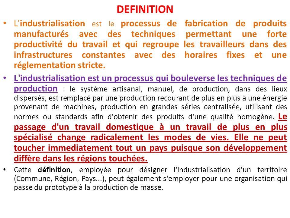 DEFINITION L industrialisation est le processus de fabrication de produits manufacturés avec des techniques permettant une forte productivité du travail et qui regroupe les travailleurs dans des infrastructures constantes avec des horaires fixes et une réglementation stricte.