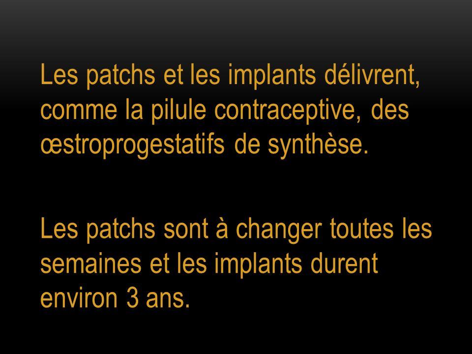 Les patchs et les implants délivrent, comme la pilule contraceptive, des œstroprogestatifs de synthèse. Les patchs sont à changer toutes les semaines