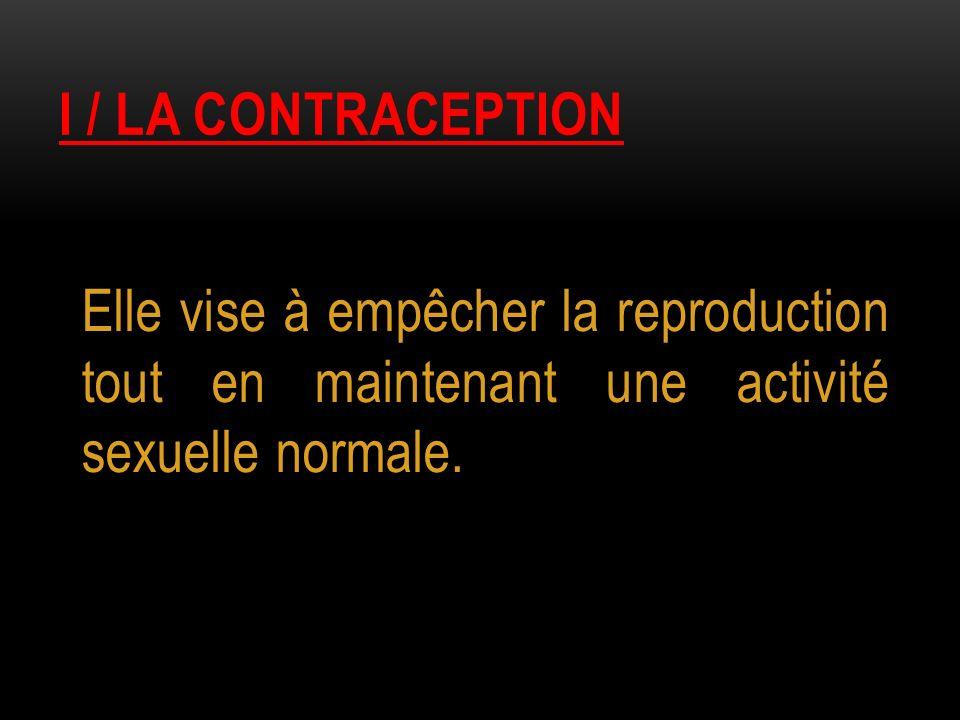 I / LA CONTRACEPTION Elle vise à empêcher la reproduction tout en maintenant une activité sexuelle normale.