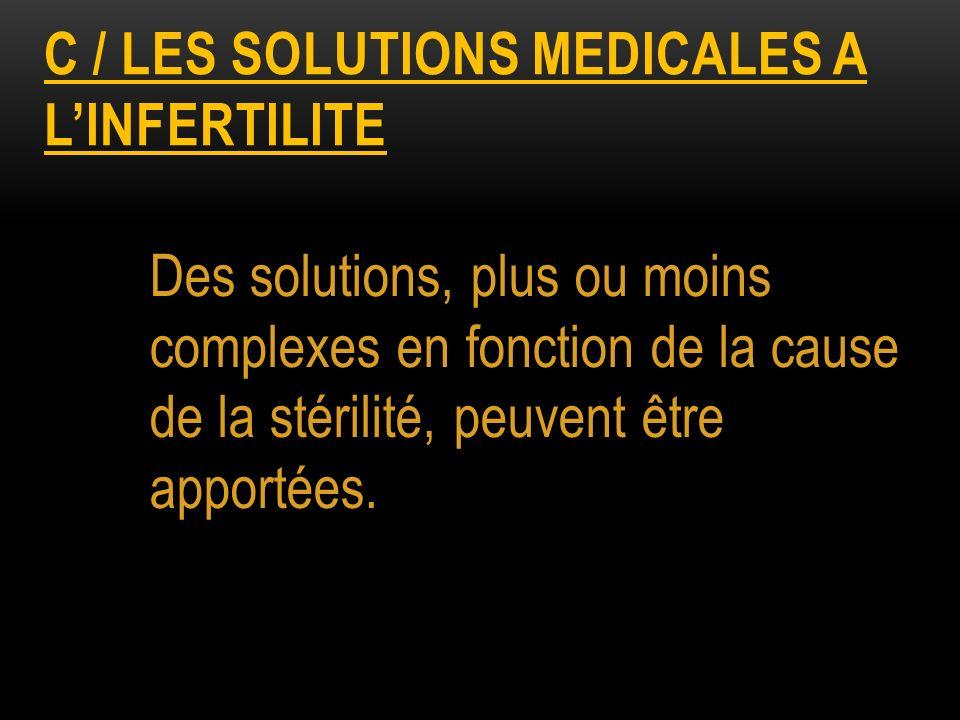 C / LES SOLUTIONS MEDICALES A LINFERTILITE Des solutions, plus ou moins complexes en fonction de la cause de la stérilité, peuvent être apportées.