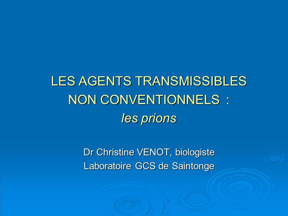 LES AGENTS TRANSMISSIBLES NON CONVENTIONNELS : les prions Dr Christine VENOT, biologiste Laboratoire GCS de Saintonge