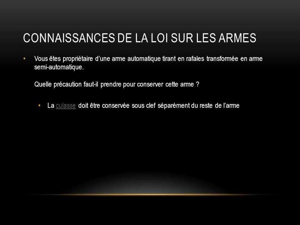 CONNAISSANCES DE LA LOI SUR LES ARMES Vous êtes propriétaire dune arme automatique tirant en rafales transformée en arme semi-automatique.