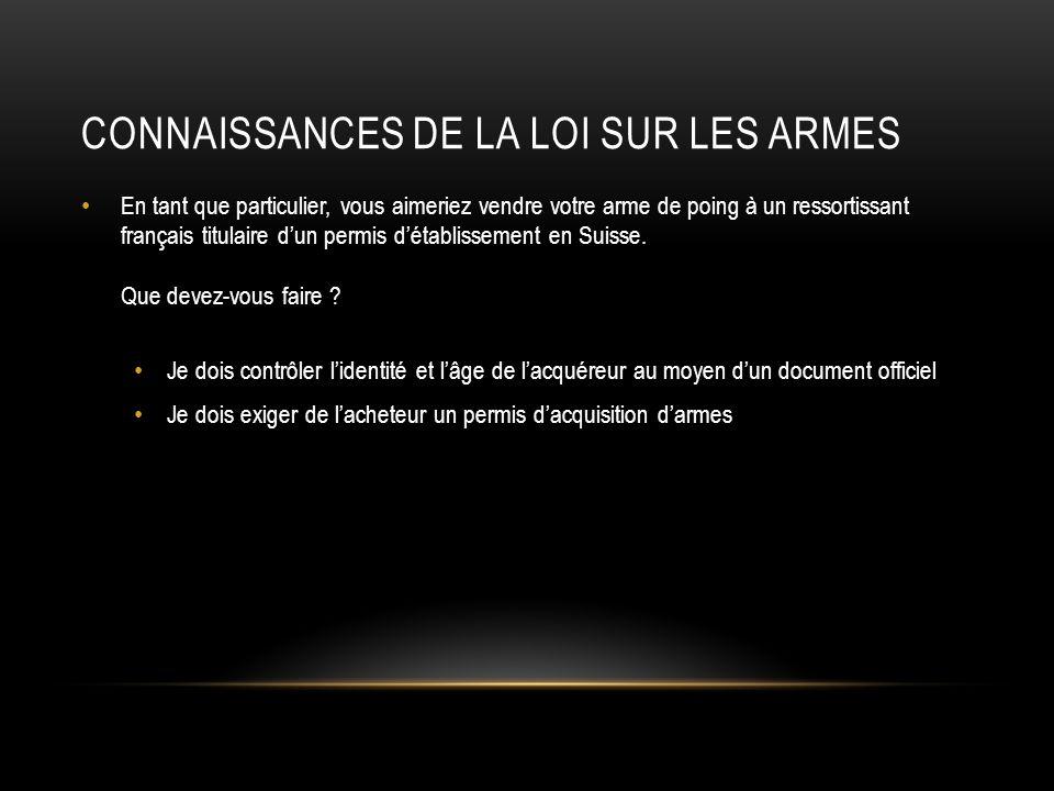 CONNAISSANCES DE LA LOI SUR LES ARMES En tant que particulier, vous aimeriez vendre votre arme de poing à un ressortissant français titulaire dun permis détablissement en Suisse.