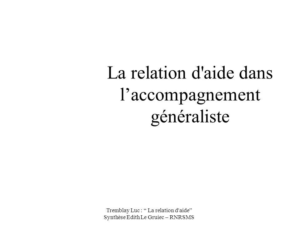 La relation d'aide dans laccompagnement généraliste Tremblay Luc : La relation d'aide Synthèse Edith Le Gruiec – RNRSMS