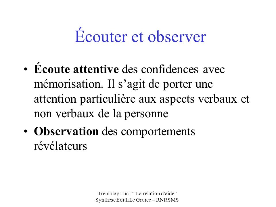 Écouter et observer Écoute attentive des confidences avec mémorisation. Il sagit de porter une attention particulière aux aspects verbaux et non verba