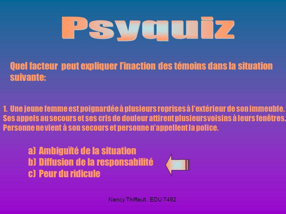 Nancy Thiffault. EDU 7492. Quel facteur principal explique leffet du témoin? a) Diffusion de responsabilité b) Nombre de personnes présentes c) Ambigu