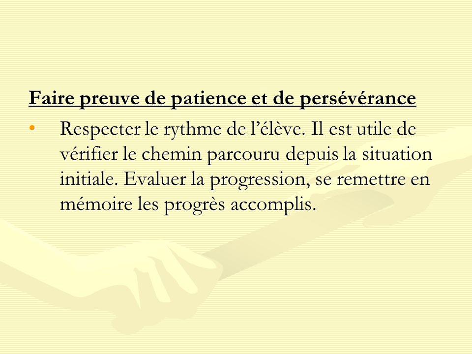 Faire preuve de patience et de persévérance Respecter le rythme de lélève.