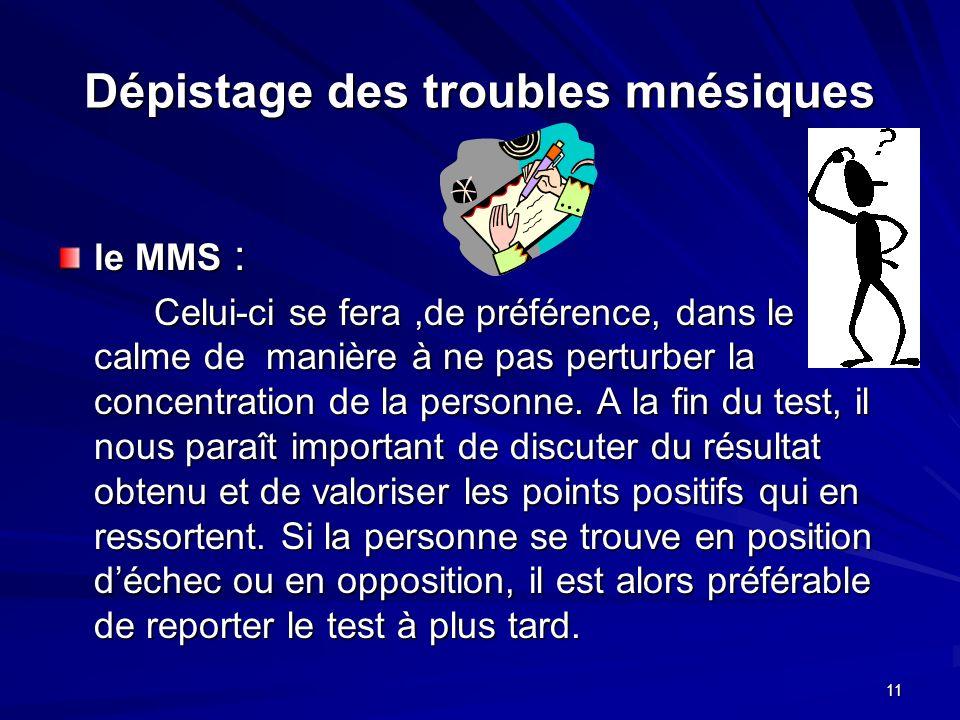 11 Dépistage des troubles mnésiques le MMS : Celui-ci se fera,de préférence, dans le calme de manière à ne pas perturber la concentration de la person