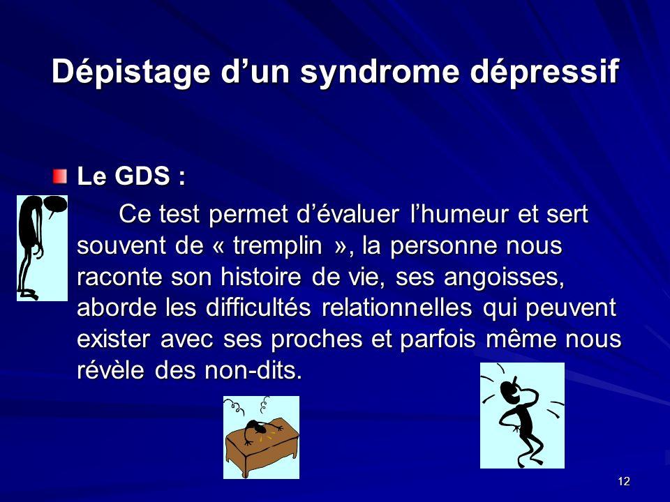12 Dépistage dun syndrome dépressif Le GDS : Ce test permet dévaluer lhumeur et sert souvent de « tremplin », la personne nous raconte son histoire de