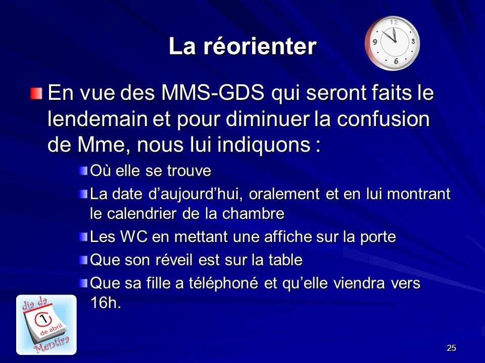 25 La réorienter En vue des MMS-GDS qui seront faits le lendemain et pour diminuer la confusion de Mme, nous lui indiquons : Où elle se trouve La date