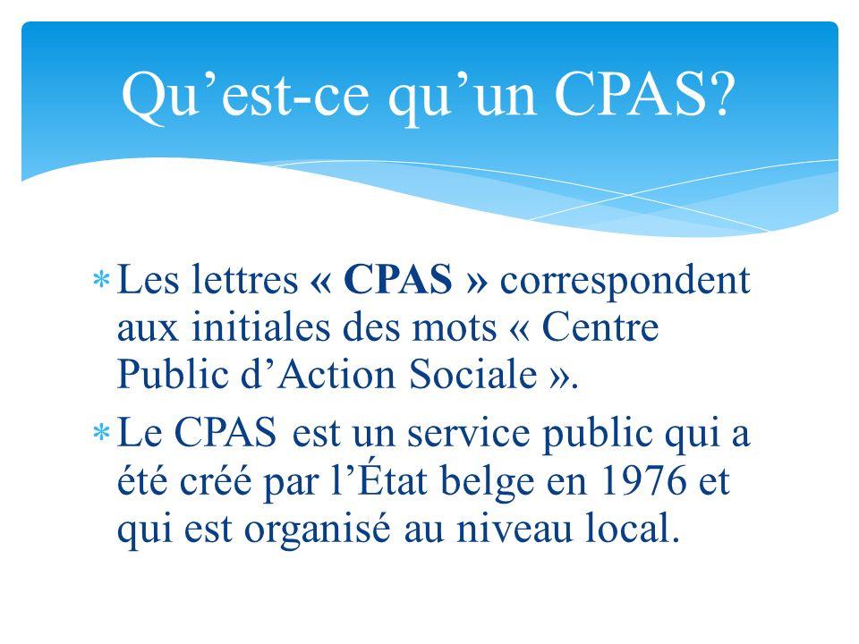 L es lettres « CPAS » correspondent aux initiales des mots « Centre Public dAction Sociale ». L e CPAS est un service public qui a été créé par lÉtat