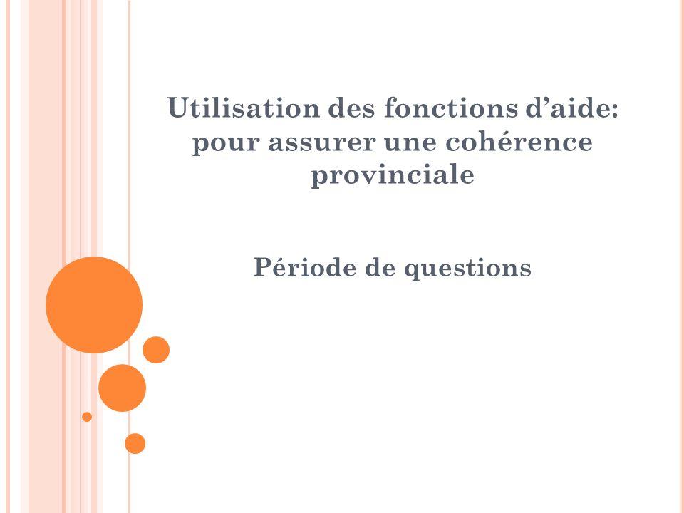 Utilisation des fonctions daide: pour assurer une cohérence provinciale Période de questions