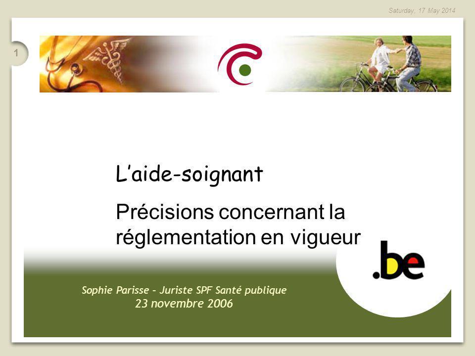1 Saturday, 17 May 2014 Sophie Parisse – Juriste SPF Santé publique 23 novembre 2006 Laide-soignant Précisions concernant la réglementation en vigueur