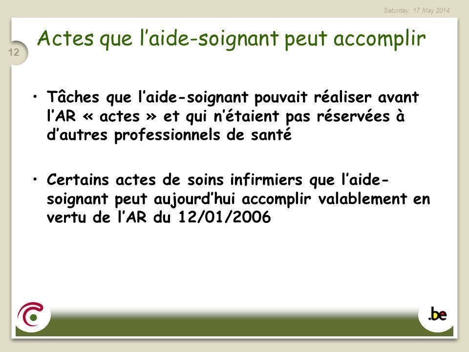 Saturday, 17 May 2014 12 Actes que laide-soignant peut accomplir Tâches que laide-soignant pouvait réaliser avant lAR « actes » et qui nétaient pas ré