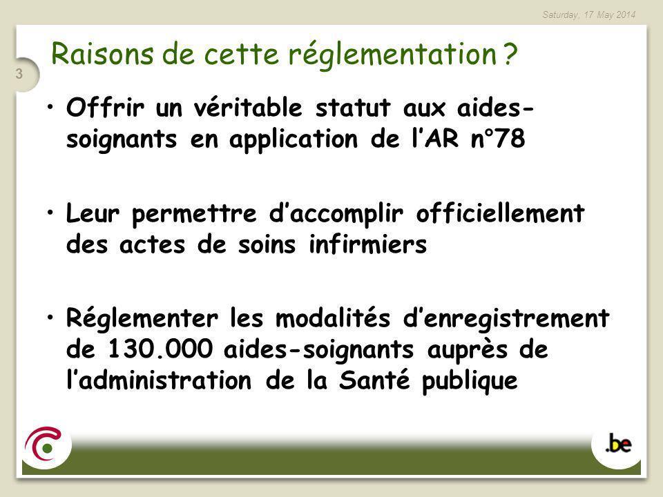 Saturday, 17 May 2014 3 Raisons de cette réglementation ? Offrir un véritable statut aux aides- soignants en application de lAR n°78 Leur permettre da