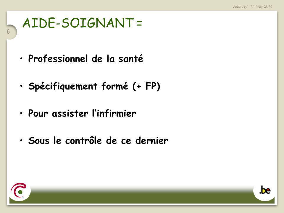 Saturday, 17 May 2014 6 AIDE-SOIGNANT = Professionnel de la santé Spécifiquement formé (+ FP) Pour assister linfirmier Sous le contrôle de ce dernier
