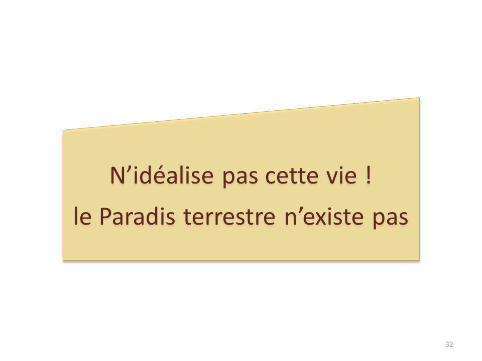 Nidéalise pas cette vie .le Paradis terrestre nexiste pas Nidéalise pas cette vie .