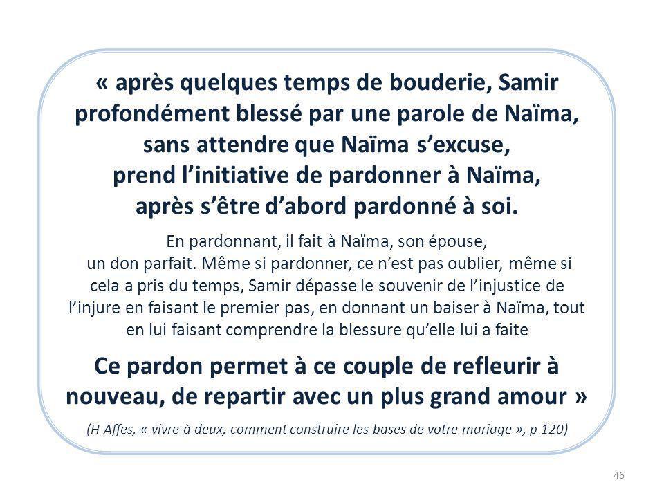 « après quelques temps de bouderie, Samir profondément blessé par une parole de Naïma, sans attendre que Naïma sexcuse, prend linitiative de pardonner à Naïma, après sêtre dabord pardonné à soi.