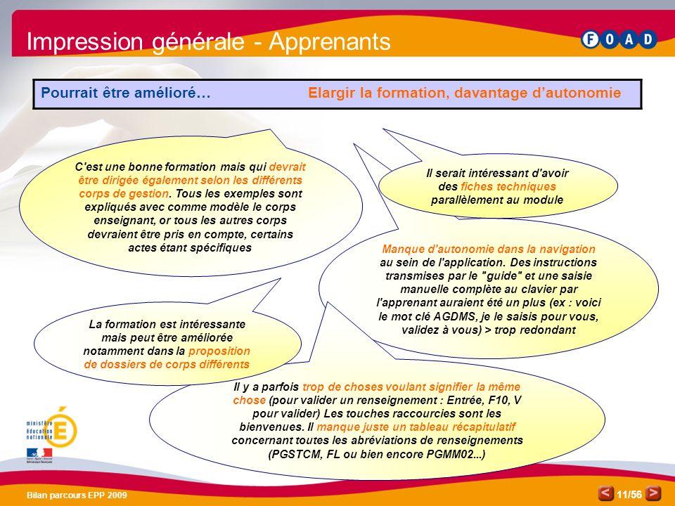 /56 Bilan parcours EPP 2009 11 Impression générale - Apprenants Pourrait être amélioré… Elargir la formation, davantage dautonomie Manque d autonomie dans la navigation au sein de l application.