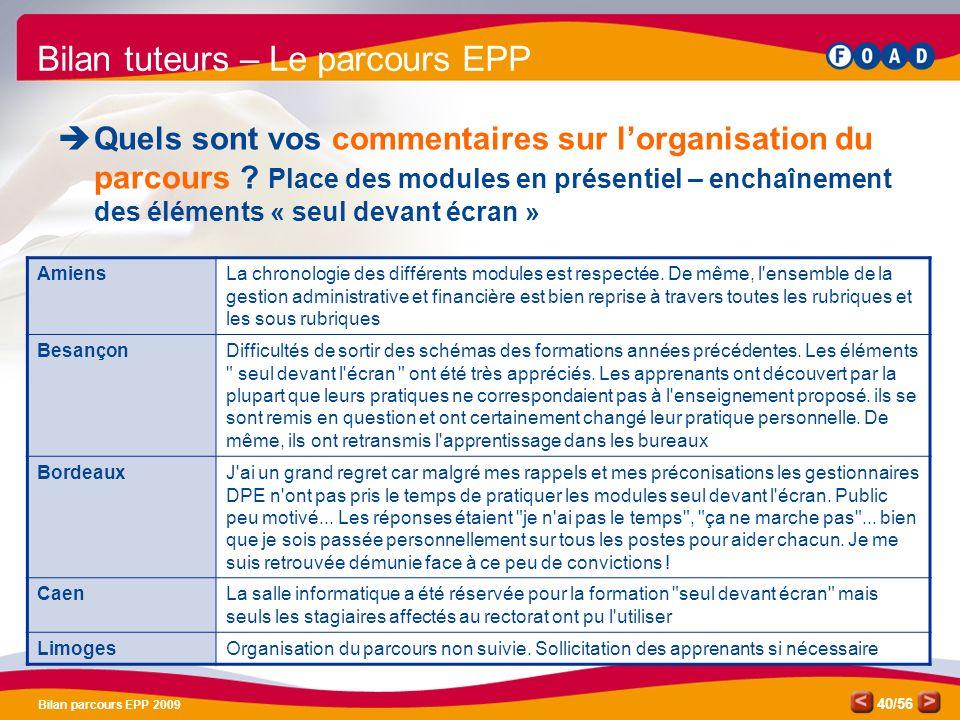 /56 Bilan parcours EPP 2009 40 Bilan tuteurs – Le parcours EPP Quels sont vos commentaires sur lorganisation du parcours .