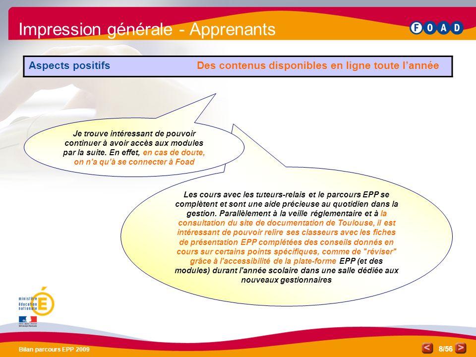 /56 Bilan parcours EPP 2009 8 Impression générale - Apprenants Aspects positifs Des contenus disponibles en ligne toute lannée Les cours avec les tuteurs-relais et le parcours EPP se complètent et sont une aide précieuse au quotidien dans la gestion.