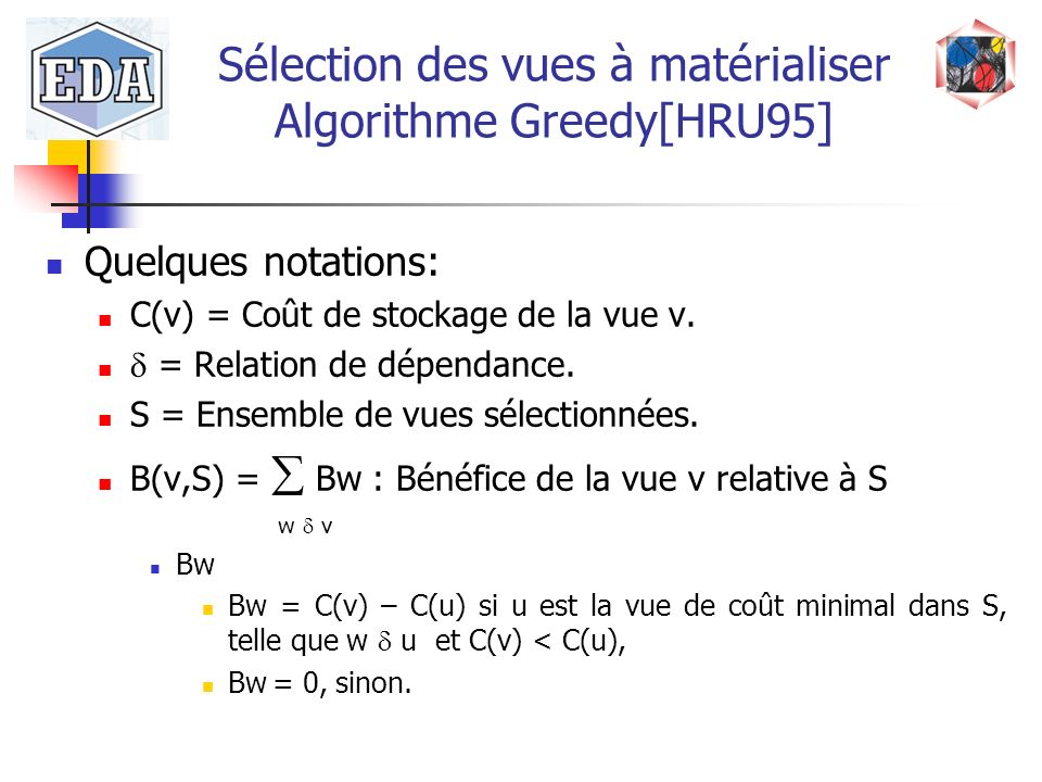 Sélection des vues à matérialiser Algorithme Greedy[HRU95] Quelques notations: C(v) = Coût de stockage de la vue v. = Relation de dépendance. S = Ense