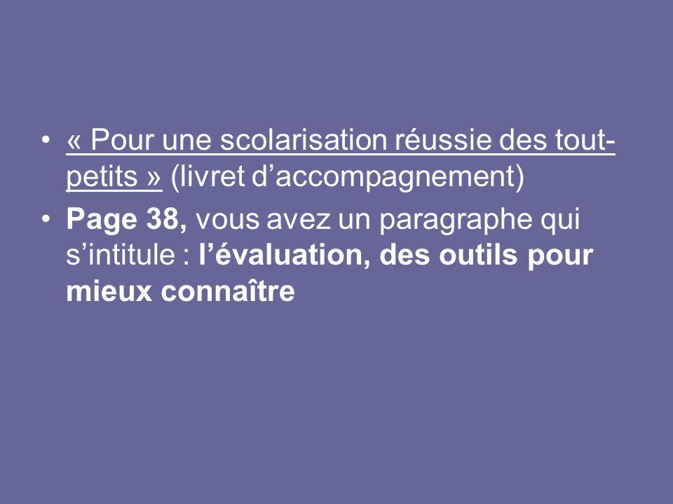 « Pour une scolarisation réussie des tout- petits » (livret daccompagnement) Page 38, vous avez un paragraphe qui sintitule : lévaluation, des outils